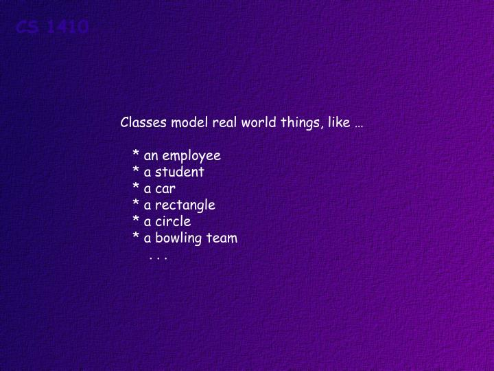Classes model real world things, like …