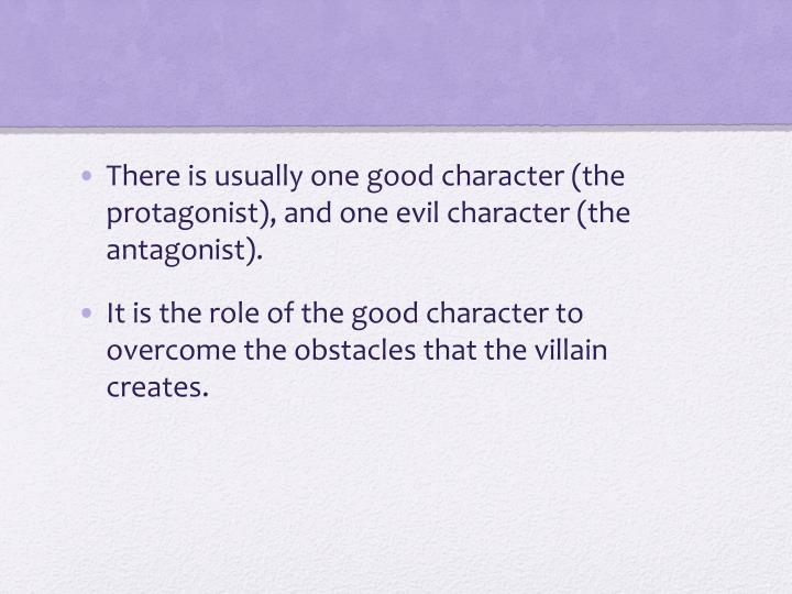 There is usually one good character (the protagonist), and one evil character (the antagonist).