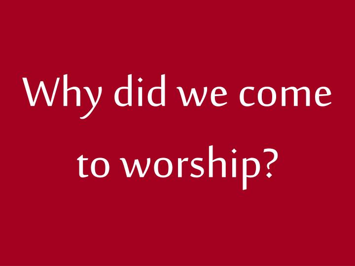 Why did we come to worship1