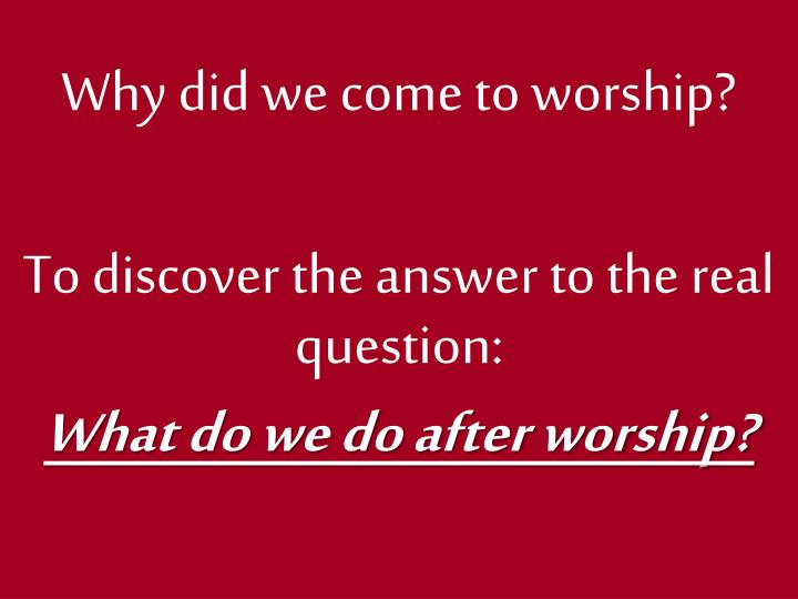 Why did we come to worship?