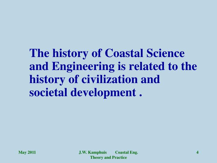 The history of Coastal Science and Engineering is related to the history of civilization and societal development .