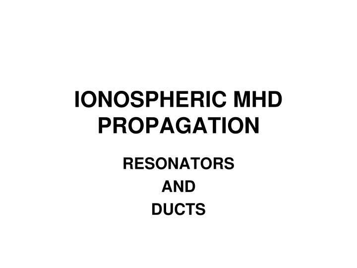 IONOSPHERIC MHD PROPAGATION