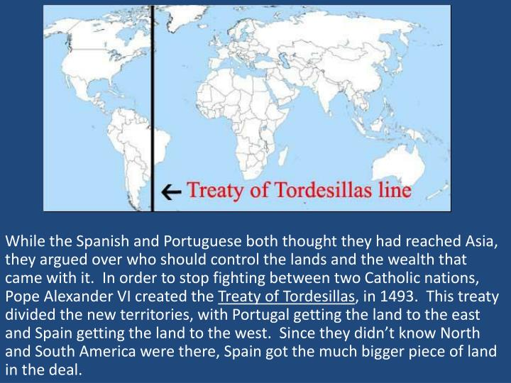 While the Spanish and Portuguese both thought they had reached Asia, they argued over who should control the lands and the wealth that came with it.  In order to stop fighting between two Catholic nations, Pope