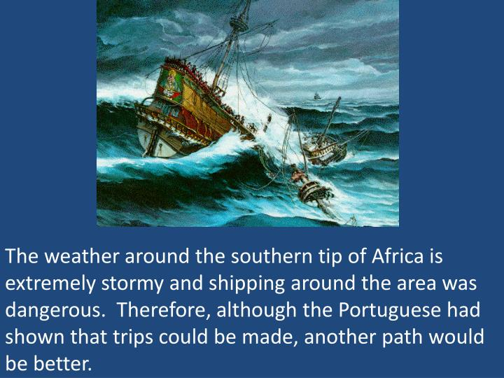The weather around the southern tip of Africa is extremely stormy and shipping around the area was dangerous.  Therefore, although the Portuguese had shown that trips could be made, another path would be better.