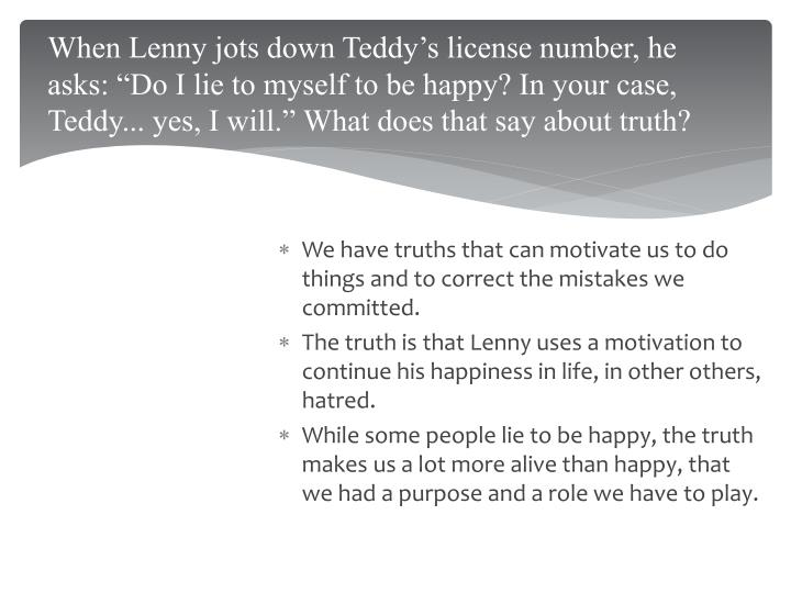 """When Lenny jots down Teddy's license number, he asks: """"Do I lie to myself to be happy? In your case, Teddy... yes, I will."""" What does that say about truth?"""