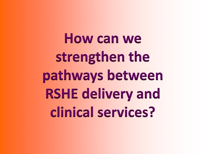 How can we strengthen the pathways between RSHE delivery and clinical services?