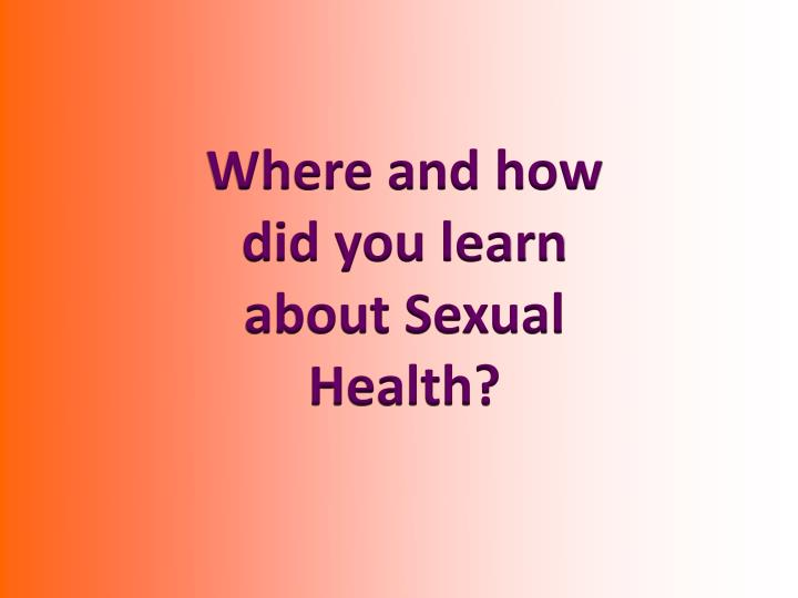 Where and how did you learn about Sexual Health?