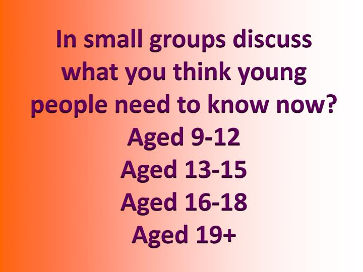 In small groups discuss what you think young people need to know now?