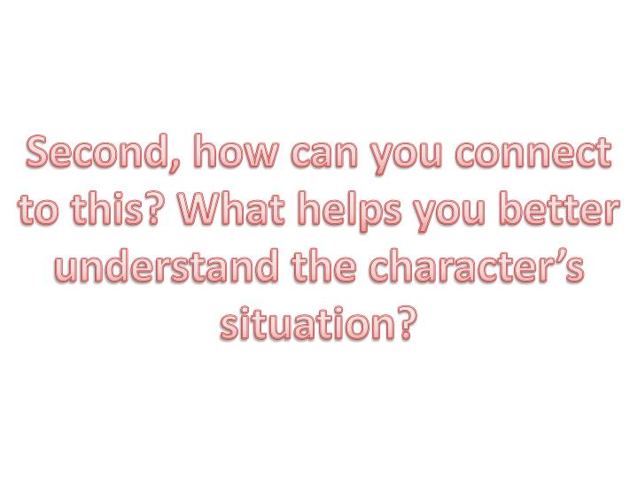 Second, how can you connect to this? What helps you better understand the character's situation?