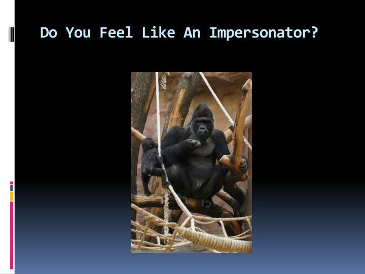 Do you feel like an impersonator