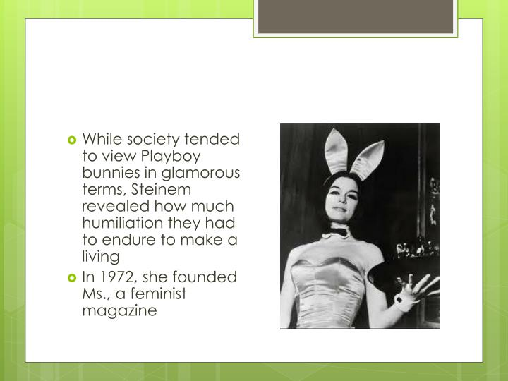 While society tended to view Playboy bunnies in glamorous terms, Steinem revealed how much humiliation they had to endure to make a living