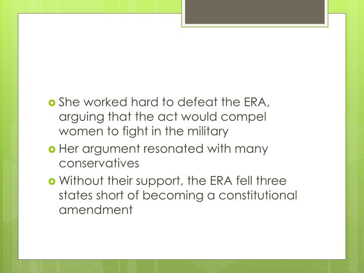 She worked hard to defeat the ERA, arguing that the act would compel women to fight in the military