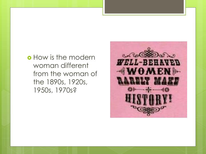 How is the modern woman different from the woman of the 1890s, 1920s, 1950s, 1970s?