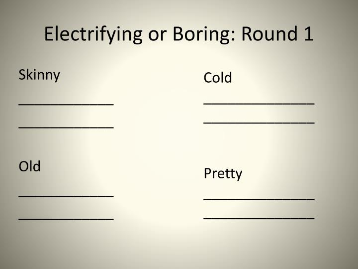Electrifying or Boring: Round 1
