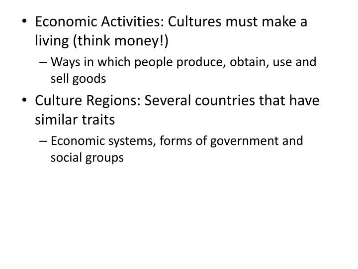 Economic Activities: Cultures must make a living (think money!)