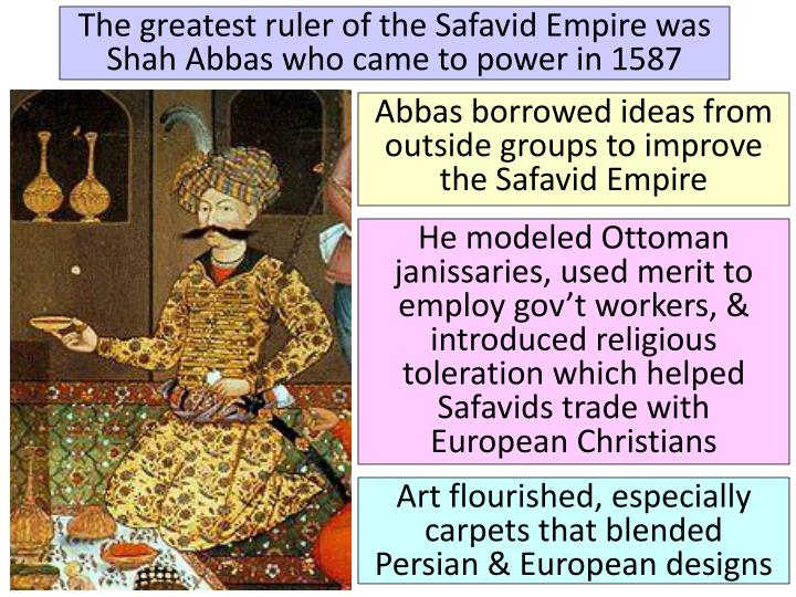 The greatest ruler of the Safavid Empire was Shah Abbas who came to power in 1587