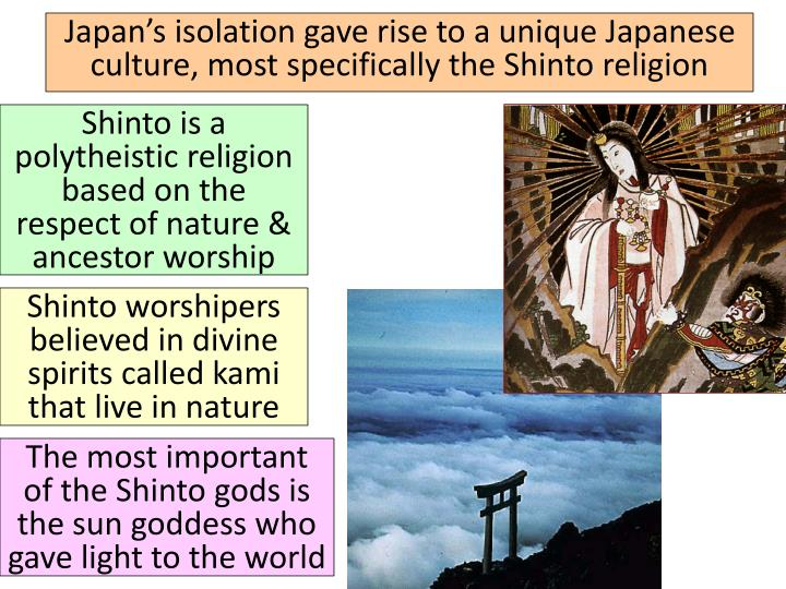 Japan's isolation gave rise to a unique Japanese culture, most specifically the Shinto religion