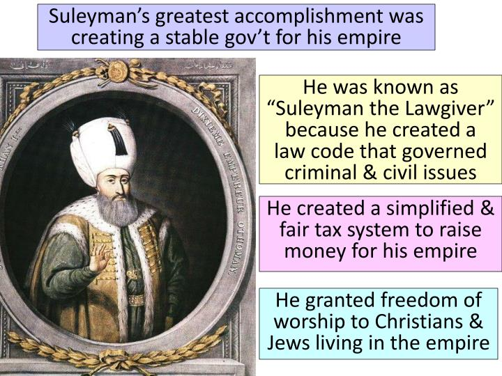 Suleyman's greatest accomplishment was creating a stable gov't for his empire