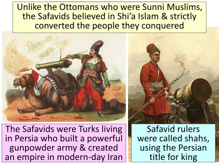 Unlike the Ottomans who were Sunni Muslims, the Safavids believed in Shi'a Islam & strictly converted the people they conquered