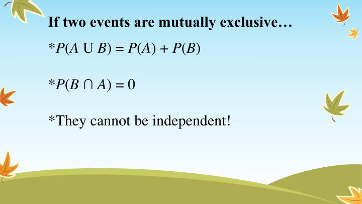 If two events are mutually exclusive…