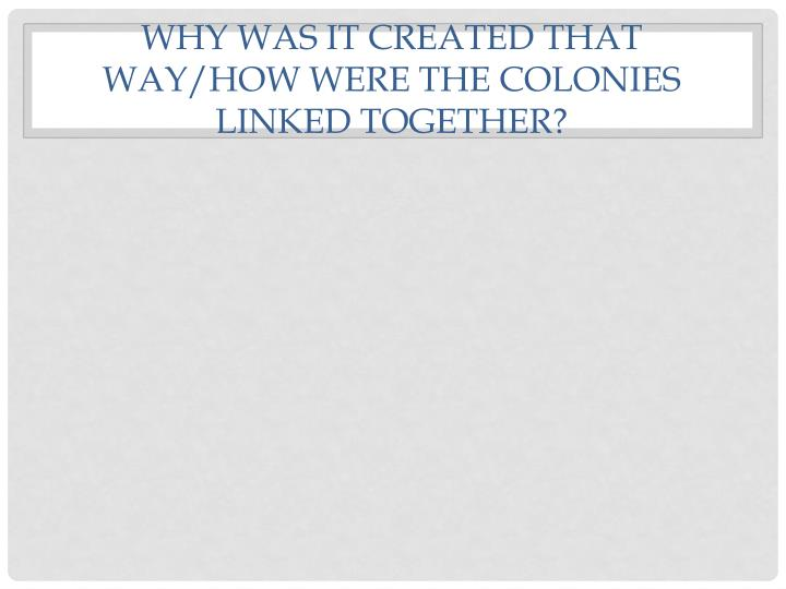 Why was it created that way/how were the colonies linked together?