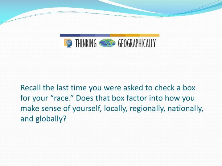 """Recall the last time you were asked to check a box for your """"race."""" Does that box factor into how you make sense of yourself, locally, regionally, nationally, and globally?"""