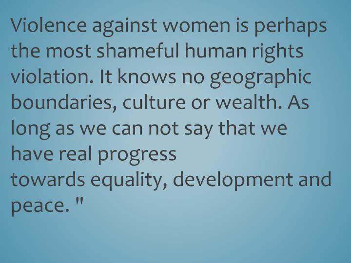 """Violenceagainst women isperhaps the most shamefulhumanrights violation.It knows nogeographic boundaries,culture or wealth.As long aswe can notsay that we havereal progress towardsequality, developmentand peace."""""""