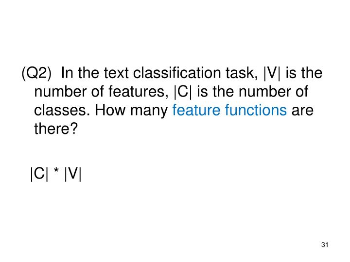 (Q2)  In the text classification task, |V| is the number of features, |C| is the number of classes. How many