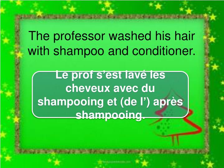 The professor washed his hair with shampoo and conditioner.