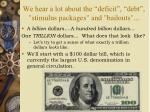 we hear a lot about the deficit debt stimulus packages and bailouts