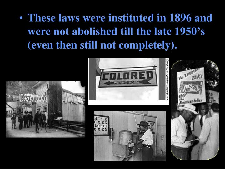 These laws were instituted in 1896 and were not abolished till the late 1950's (even then still not completely).