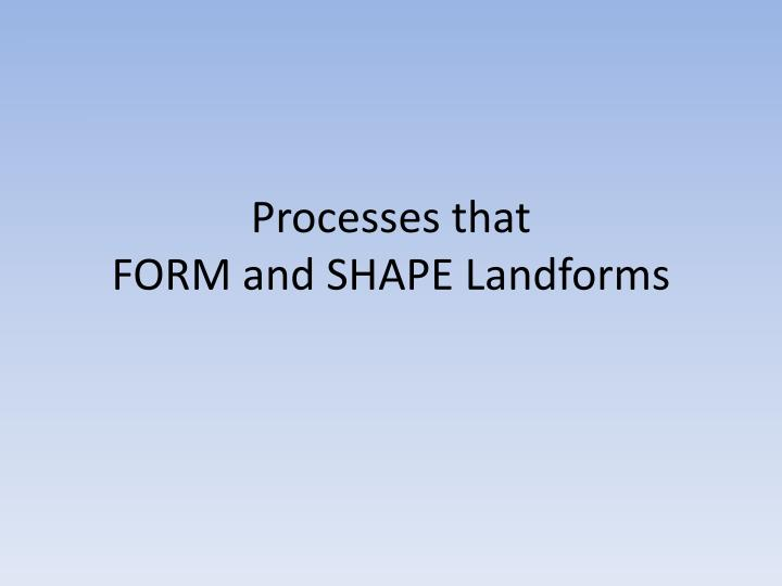 processes that form and shape landforms