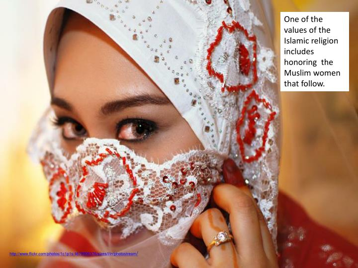 One of the values of the Islamic religion includes  honoring  the Muslim women that follow.