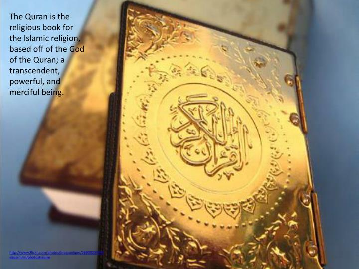 The Quran is the religious book for the Islamic religion, based off of the God of the Quran; a transcendent, powerful, and merciful being.