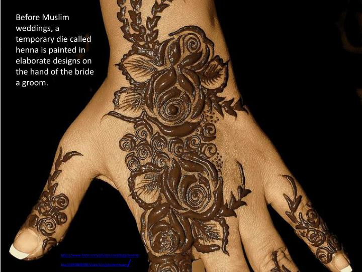 Before Muslim weddings, a temporary die called henna is painted in elaborate designs on the hand of the bride a groom.