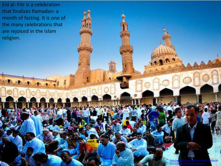 Eid al- Fitr is a celebration that finalizes Ramadan- a month of fasting. It is one of the many celebrations that are rejoiced in the Islam religion.