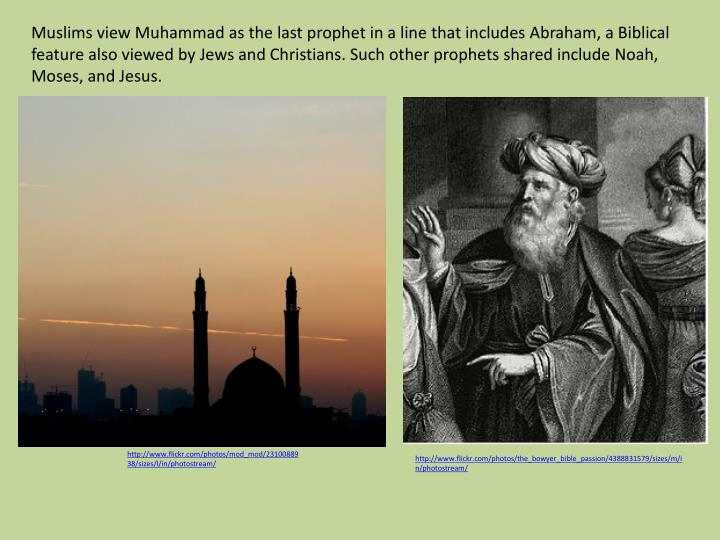 Muslims view Muhammad as the last prophet in a line that includes Abraham, a Biblical feature also viewed by Jews and Christians. Such other prophets shared include Noah, Moses, and Jesus.