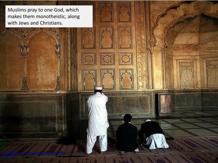 Muslims pray to one God, which makes them