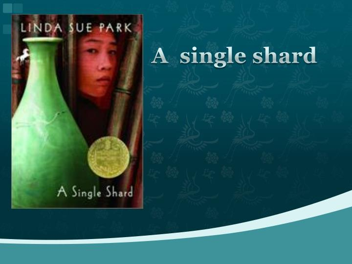 a single shard Expand product details a single shard by linda sue park the hope of a royal commission, and even if it means arriving at the royal court with nothing to show but a single celadon shard.