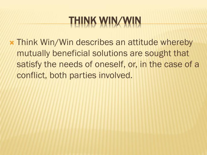 Think Win/Win describes an attitude whereby mutually beneficial solutions are sought that satisfy the needs of oneself, or, in the case of a conflict, both parties involved.