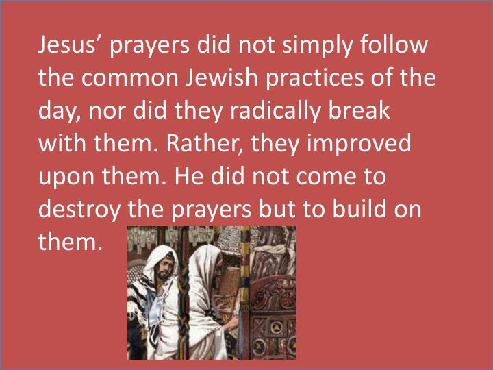 Jesus' prayers did not simply follow the common Jewish practices of the day, nor did they radically break with them. Rather, they improved upon them. He did not come to destroy the prayers but to build on them.