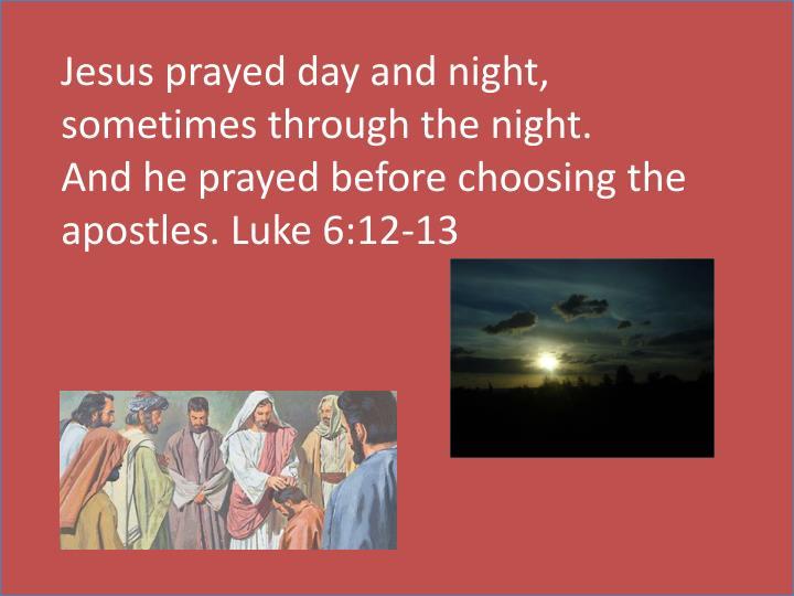 Jesus prayed day and night, sometimes through the night.