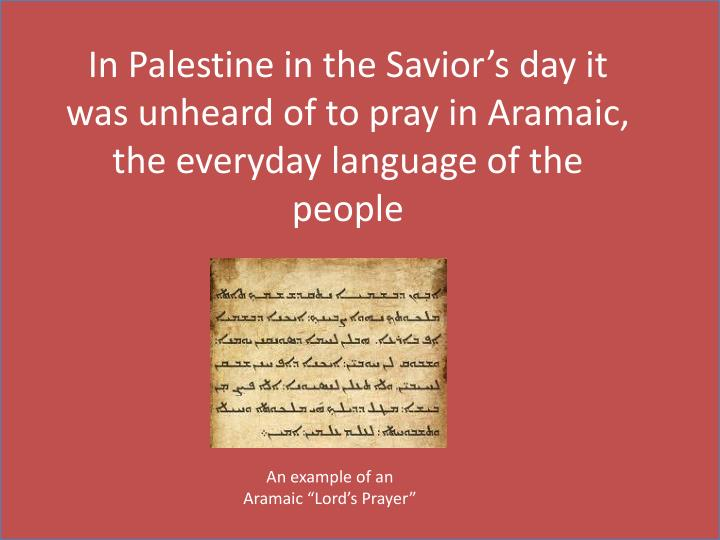 In Palestine in the Savior's day it was unheard of to pray in Aramaic, the everyday language of the people