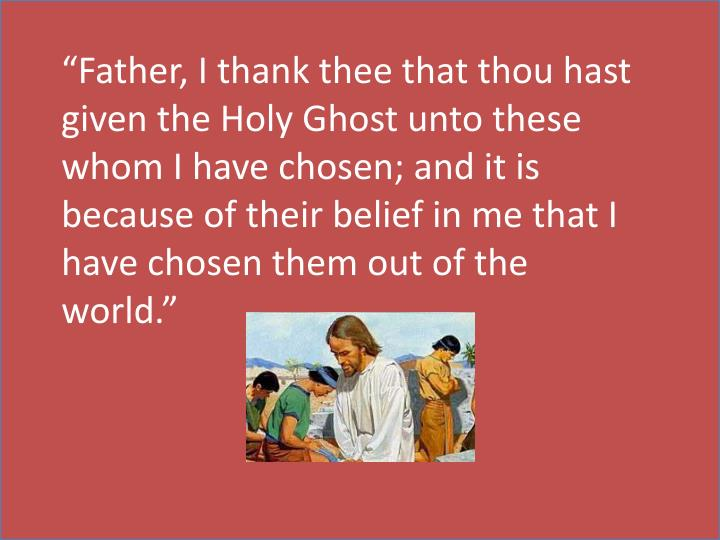 """""""Father, I thank thee that thou hast given the Holy Ghost unto these whom I have chosen; and it is because of their belief in me that I have chosen them out of the world."""""""