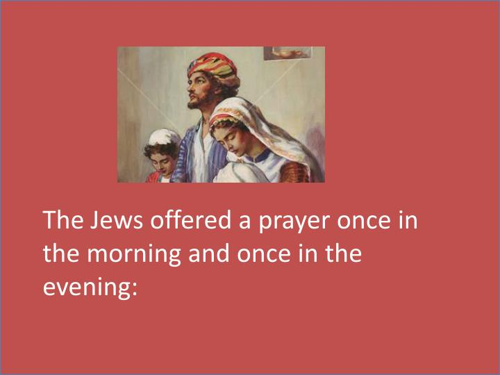 The Jews offered a prayer once in the morning and once in the evening: