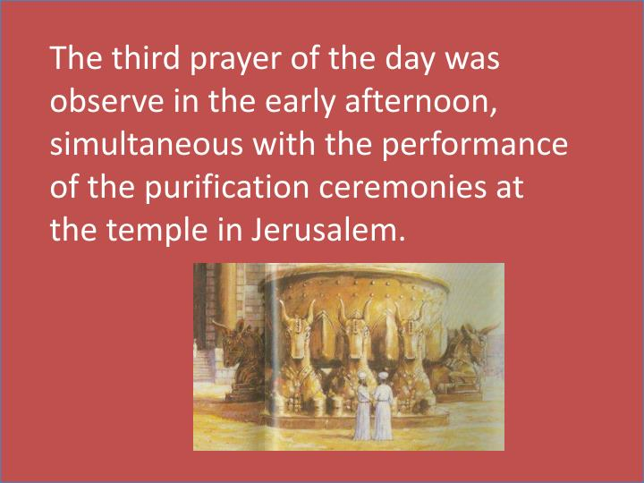 The third prayer of the day was observe in the early afternoon, simultaneous with the performance of the purification ceremonies at the temple in Jerusalem.