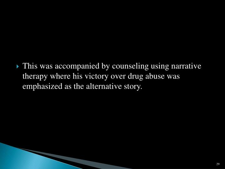This was accompanied by counseling using narrative therapy where his victory over drug abuse was emphasized as the alternative story.