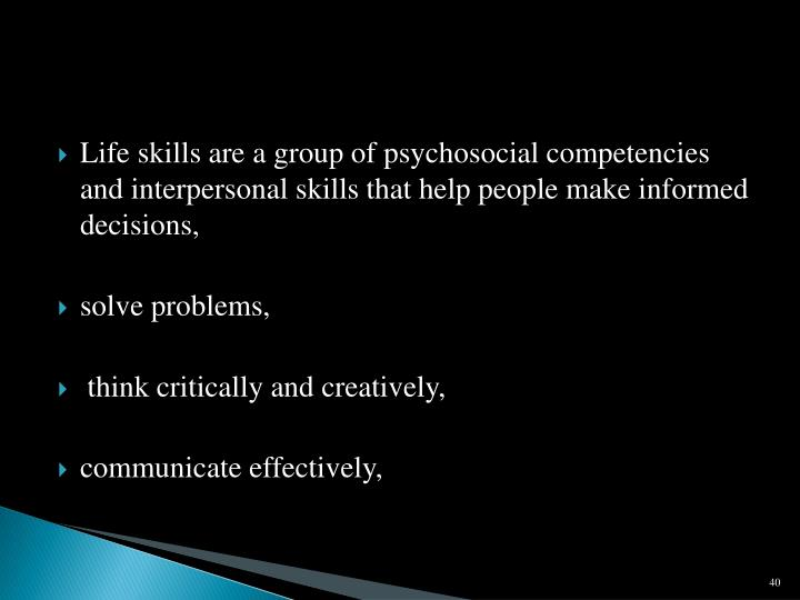 Life skills are a group of psychosocial competencies and interpersonal skills that help people make informed decisions,