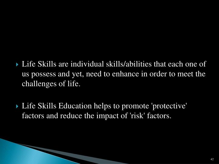 Life Skills are individual skills/abilities that each one of us possess and yet, need to enhance in order to meet the challenges of life.