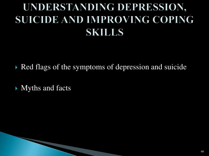 UNDERSTANDING DEPRESSION, SUICIDE AND IMPROVING COPING SKILLS